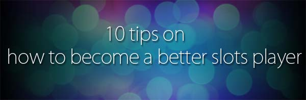 ten tips on how to become a better slots player